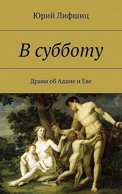 Юрий Лифшиц - Всубботу. Драма об Адаме и Еве