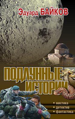 Эдуард Байков - Подлунные истории (сборник)