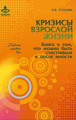 Ольга Хухлаева - Кризисы взрослой жизни. Книга о том, что можно быть счастливым и после юности