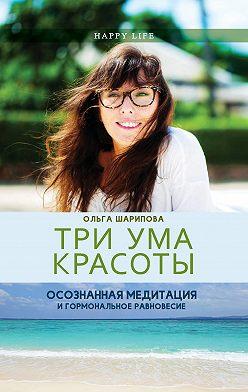 Ольга Шарипова - Три ума красоты. Осознанная медитация и гормональное равновесие