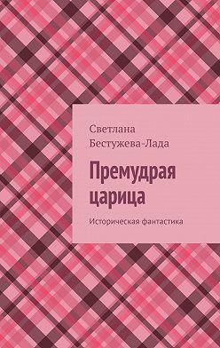 Светлана Бестужева-Лада - Премудрая царица. Историческая фантастика