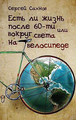 Сергей Сахнов - Есть ли жизнь после 60-ти, или Вокруг света на велосипеде