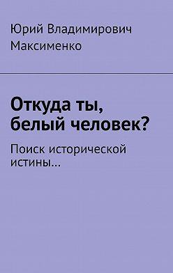 Юрий Максименко - Откуда ты, белый человек? Поиск исторической истины…