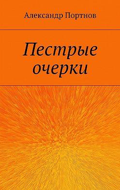 Александр Портнов - Пестрые очерки