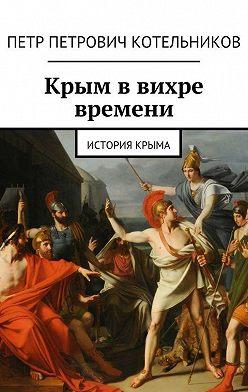 Петр Котельников - Крым ввихре времени. История Крыма