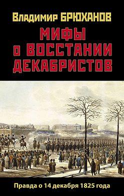 Владимир Брюханов - Мифы о восстании декабристов: Правда о 14 декабря 1825 года