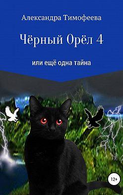 Александра Тимофеева - Чёрный Орёл 4 или ещё одна тайна