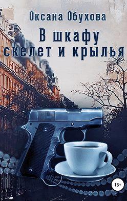 Оксана Обухова - В шкафу скелет и крылья