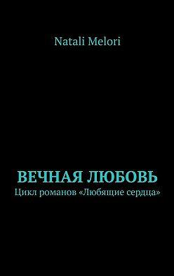 Natali Melori - Вечная любовь. Цикл романов «Любящие сердца»