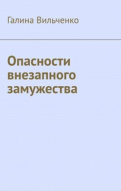 Галина Вильченко - Опасности внезапного замужества