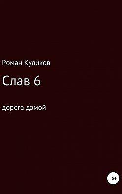 Роман Куликов - Слав 6. Дорога домой