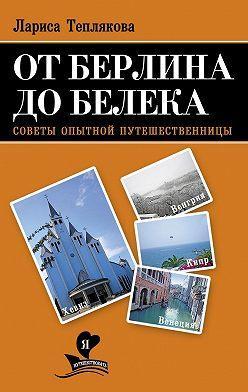 Лариса Теплякова - От Берлина до Белека. Советы опытной путешественницы