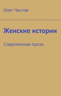 Олег Чистов - Женские истории. Современная проза