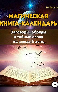 Ян Дикмар - Магическая книга-календарь. Заговоры, обряды и тайные слова на каждый день