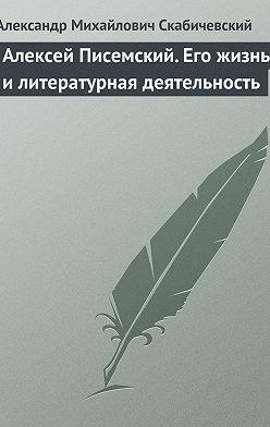 Александр Скабичевский - Алексей Писемский. Его жизнь и литературная деятельность