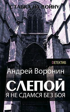 Андрей Воронин - Слепой. Я не сдамся без боя!