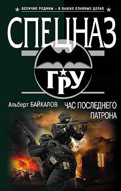 Альберт Байкалов - Час последнего патрона