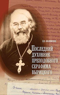 Валерий Филимонов - Последний духовник преподобного Серафима Вырицкого
