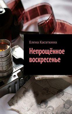 Елена Касаткина - Непрощённое воскресенье