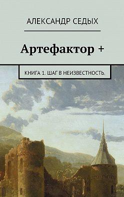 Александр Седых - Артефактор +. Книга 1. Шаг внеизвестность.