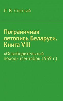 Л. Спаткай - Пограничная летопись Беларуси. Книга VIII. «Освободительный поход» (сентябрь 1939 г.)