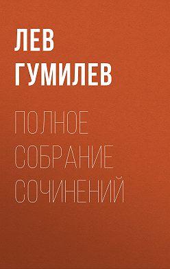 Лев Гумилев - Полное собрание сочинений