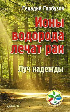 Геннадий Гарбузов - Ионы водорода лечат рак