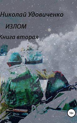 Николай Удовиченко - Излом. Книга вторая. Времена похуже. От Кабула до Ванкувера