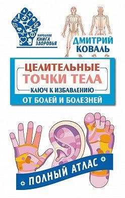 Дмитрий Коваль - Целительные точки тела. Ключ к избавлению от болей и болезней. Полный атлас
