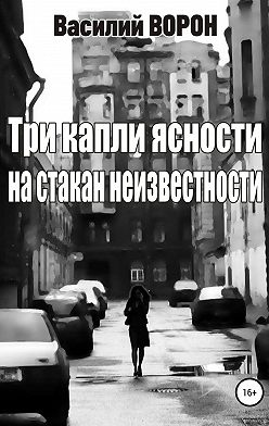 Василий Ворон - Три капли ясности на стакан неизвестности