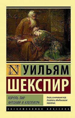 Уильям Шекспир - Король Лир. Антоний и Клеопатра (сборник)