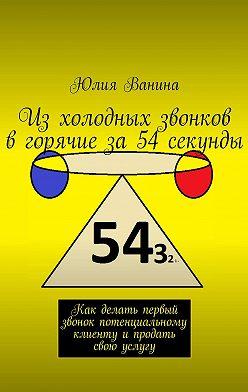 Юлия Ванина - Изхолодных звонков вгорячиеза54секунды. Как делать первый звонок потенциальному клиентуипродать свою услугу