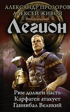 Александр Прозоров - Легион: Рим должен пасть. Карфаген атакует. Ганнибал Великий