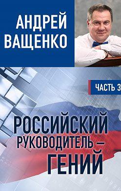 Андрей Ващенко - Российский руководитель – гений. Часть 3
