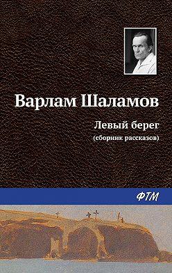 Варлам Шаламов - Левый берег (сборник)