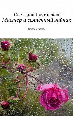 Светлана Лучинская - Мастер исолнечный зайчик. Стихи исказки