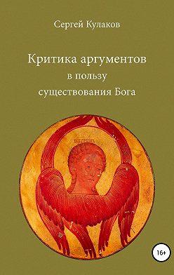 Сергей Кулаков - Критика аргументов в пользу существования Бога