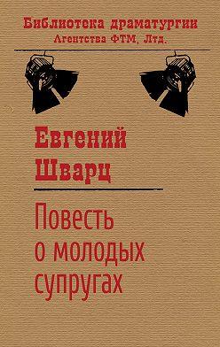Евгений Шварц - Повесть о молодых супругах