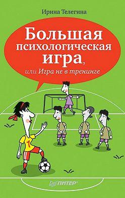 Ирина Телегина - Большая психологическая игра, или Игра не в тренинге