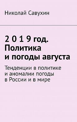 Николай Савухин - 2019год. Политика ипогоды августа. Тенденции в политике и аномалии погоды в России и в мире