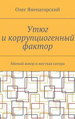 Олег Яненагорский - Утюг икоррупциогенный фактор. Мягкий юмор ижесткая сатира