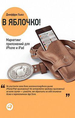 Джеффри Хьюз - В яблочко! Маркетинг приложений для iPhone и iPad