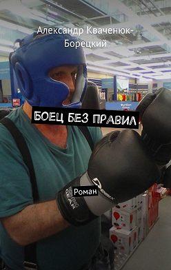 Александр Кваченюк-Борецкий - Боец без правил. Роман