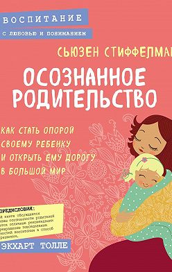 Сьюзен Стиффелман - Осознанное родительство. Как стать опорой своему ребенку и открыть ему дорогу в большой мир