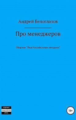 Андрей Белоглазов - Про менеджеров