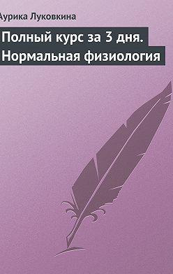 Аурика Луковкина - Полный курс за 3 дня. Нормальная физиология