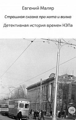 Евгений Маляр - Страшная сказка про кота и волка. Детективная история времен НЭПа