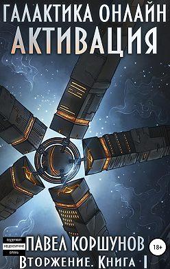 Павел Коршунов - Галактика онлайн. Книга 1. Активация