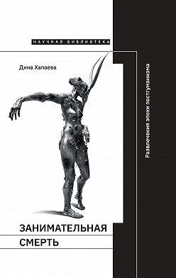 Дина Хапаева - Занимательная смерть. Развлечения эпохи постгуманизма