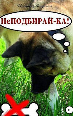 Ирина Безуглая - НеПодбирай-ка! Как отучить собаку подбирать с земли